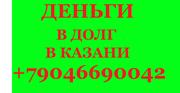 Кредиты НАЛИЧНЫМИ В КАЗАНИ  +79046690042